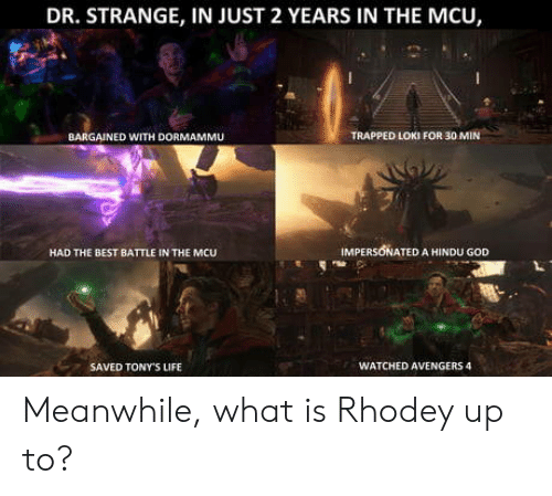 tonys: DR. STRANGE, IN JUST 2 YEARS IN THE MCU,  BARGAINED WITH DORMAMMU  TRAPPED LOKI FOR 30 MIN  HAD THE BEST BATTLE IN THE MCU  IMPERSONATED A HINDU GOD  SAVED TONY'S LIFE  WATCHED AVENGERS 4 Meanwhile, what is Rhodey up to?