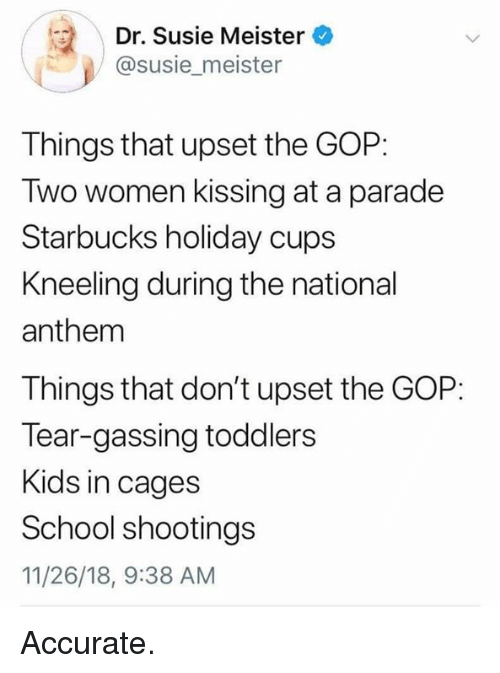 School, Starbucks, and National Anthem: Dr. Susie Meister  @susie_meister  Things that upset the GOP:  Two women kissing at a parade  Starbucks holiday cups  Kneeling during the national  anthem  Things that don't upset the GOP:  Tear-gassing toddlers  Kids in cages  School shootings  11/26/18, 9:38 AM Accurate.