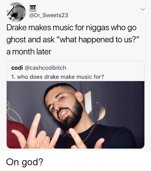 "Drake, God, and Music: @Dr_Sweets23  Drake makes music for niggas who go  ghost and ask ""what happened to us?""  a month later  codi @cashcodibitch  1. who does drake make music for? On god?"