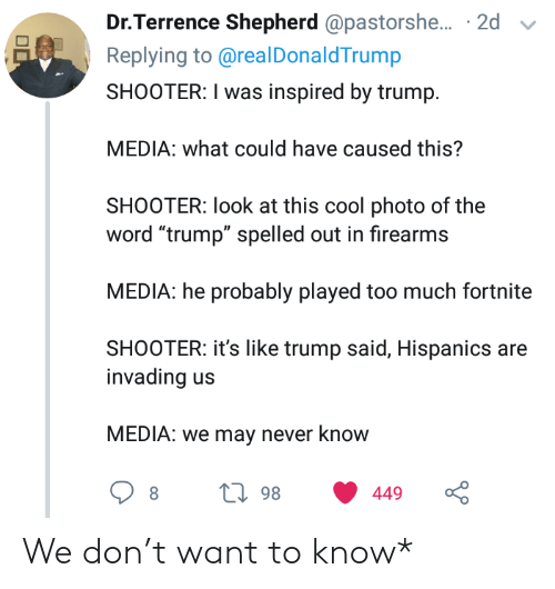 "Too Much, Cool, and Trump: Dr.Terrence Shepherd @pastorshe... 2d  Replying to@real DonaldTrump  SHOOTER: I was inspired by trump  MEDIA: what could have caused this?  SHOOTER: look at this cool photo of the  word ""trump"" spelled out in firearms  MEDIA: he probably played too much fortnite  SHOOTER: it's like trump said, Hispanics are  invading  MEDIA: we may never know  L98  449 We don't want to know*"