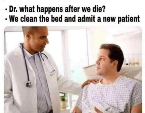 Patient, New, and What: .Dr. what happens after we die?  We clean the bed and admit a new patient