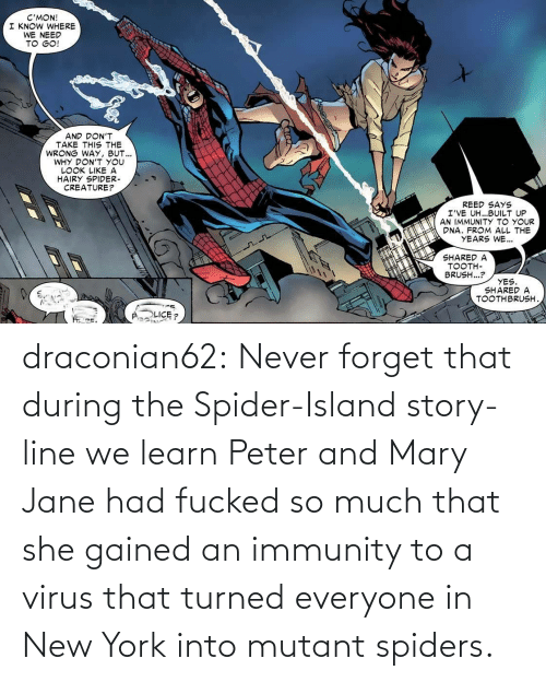 Forget: draconian62:  Never forget that during the Spider-Island story-line we learn Peter and Mary Jane had fucked so much that she gained an immunity to a virus that turned everyone in New York into mutant spiders.