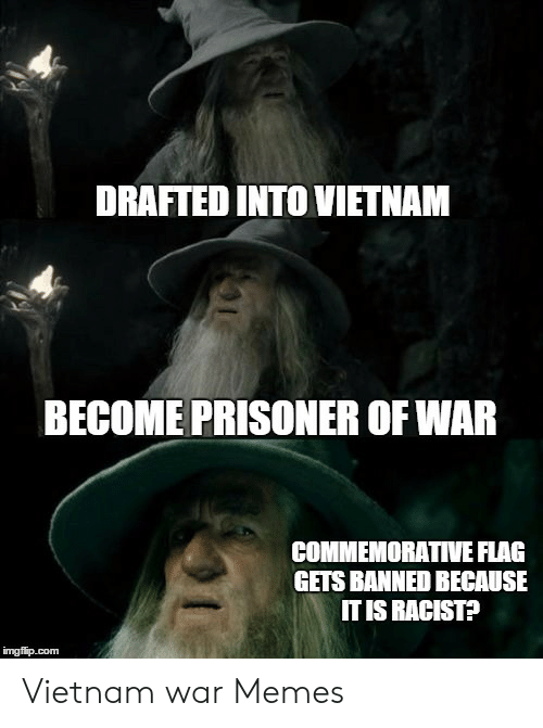 Drafted Into Vietnam Become Prisoner Of War Commemorative Flag Gets Banned Because It Is Racist Imgfipcom Vietnam War Memes Meme On Awwmemes Com