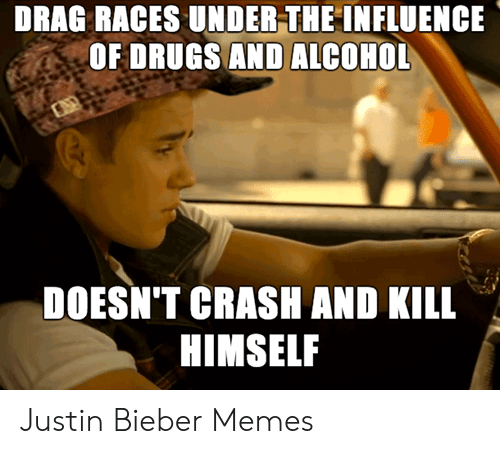 Bieber Memes: DRAG RACES UNDER-THE INFLUENCE  OF DRUGS AND ALCOHOL  DOESN'T CRASH AND KILL  HIMSELF Justin Bieber Memes