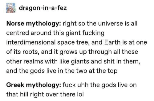 All These: dragon-in-a-fez  Norse mythology: right so the universe is all  centred around this giant fucking  interdimensional space tree, and Earth is at one  of its roots, and it grows up through all these  other realms with like giants and shit in them,  and the gods live in the two at the top  Greek mythology: fuck uhh the gods live on  that hill right over there lol