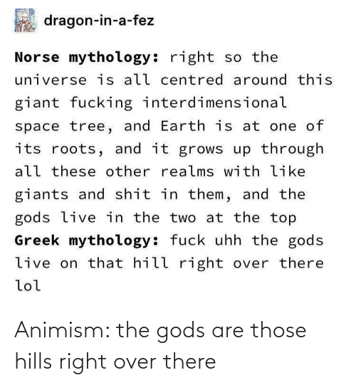 All These: dragon-in-a-fez  Norse mythology: right so the  universe is all centred around this  giant fucking interdimensional  space tree, and Earth is at one of  its roots, and it grows up through  all these other realms with like  giants and shit in them, and the  gods live in the two at the top  Greek mythology: fuck uhh the gods  live on that hill right over there  lol Animism: the gods are those hills right over there