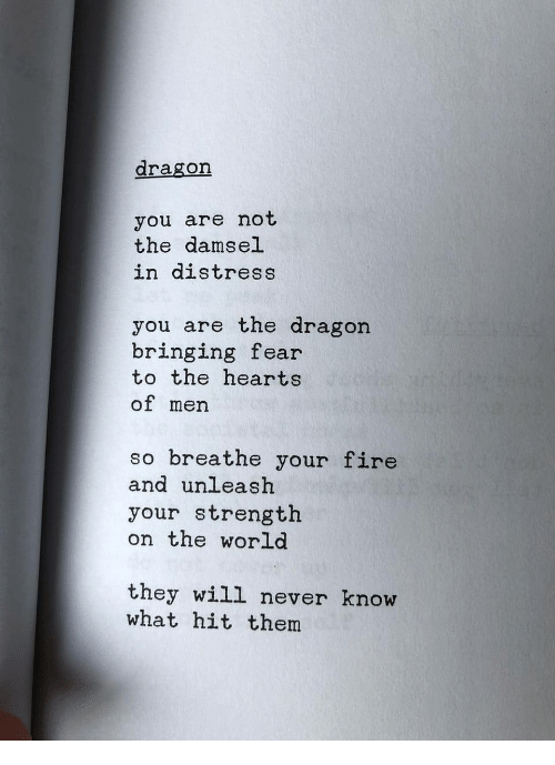 unleash: dragon  you are not  the damsel  in distress  you are the dragon  bringing fear  to the hearts  of men  so breathe your fire  and unleash  your strength  on the world  they will never know  what hit them