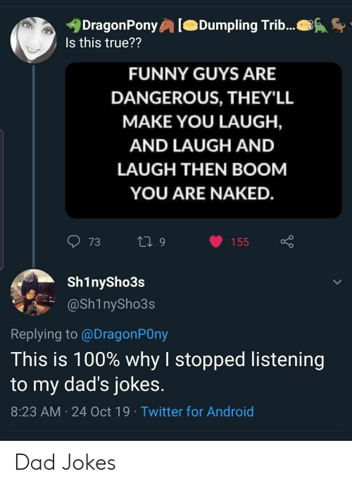 Guys Are: DragonPony  Is this true??  Dumpling Trib...  FUNNY GUYS ARE  DANGEROUS, THEY'LL  MAKE YOU LAUGH,  AND LAUGH AND  LAUGH THEN BOOM  YOU ARE NAKED.  73  L 9  155  Sh1nySho3s  @Sh1nySho3s  Replying to @DragonPOny  This is 100% why I stopped listening  to my dad's jokes.  8:23 AM 24 Oct 19 Twitter for Android Dad Jokes