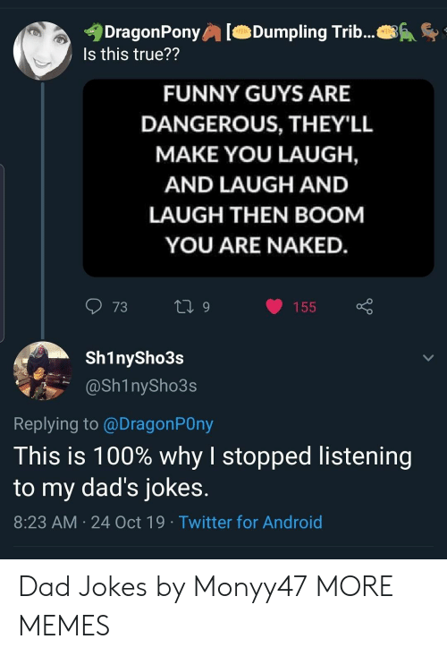 Guys Are: DragonPony  Is this true??  Dumpling Trib...  FUNNY GUYS ARE  DANGEROUS, THEY'LL  MAKE YOU LAUGH,  AND LAUGH AND  LAUGH THEN BOOM  YOU ARE NAKED.  73  L 9  155  Sh1nySho3s  @Sh1nySho3s  Replying to @DragonPOny  This is 100% why I stopped listening  to my dad's jokes.  8:23 AM 24 Oct 19 Twitter for Android Dad Jokes by Monyy47 MORE MEMES