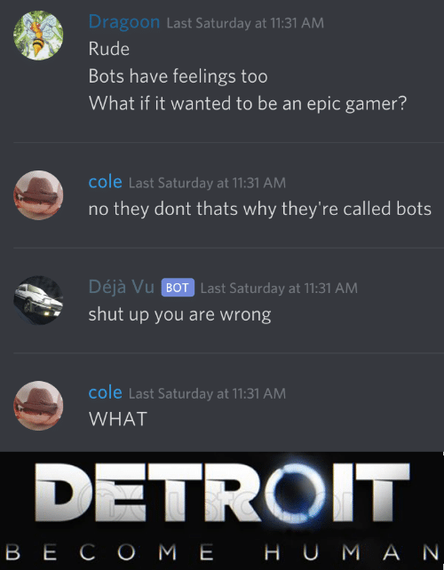 Thats Why: Dragoon Last Saturday at 11:31 AM  Rude  Bots have feelings too  What if it wanted to be an epic gamer?  cole Last Saturday at 11:31 AM  they dont thats why they're called bots  Déjà Vu BOT Last Saturday at 11:31 AM  shut up you are wrong  cole Last Saturday at 11:31 AM  WHAT  DETROIT  ВЕСО МЕ НU МАN