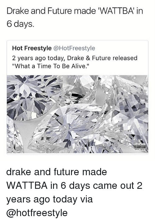 "Alive, Drake, and Future: Drake and Future made 'WATTBA in  6 days.  Hot Freestyle @HotFreestyle  2 years ago today, Drake & Future released  ""What a Time To Be Alive.""  ADYISOR drake and future made WATTBA in 6 days came out 2 years ago today via @hotfreestyle"
