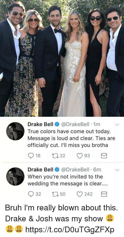 Ill Miss You: Drake Bell  @Drake Bell 1m  True colors have come out today.  Message is loud and clear. Ties are  officially cut. I'll miss you brotha  18  t 22  93  M  Drake Bell  (a DrakeBell 6m  When you're not invited to the  wedding the message is clear....  S 32  t 50  CO 242  M Bruh I'm really blown about this. Drake & Josh was my show 😩😩😩 https://t.co/D0uTGgZFXp