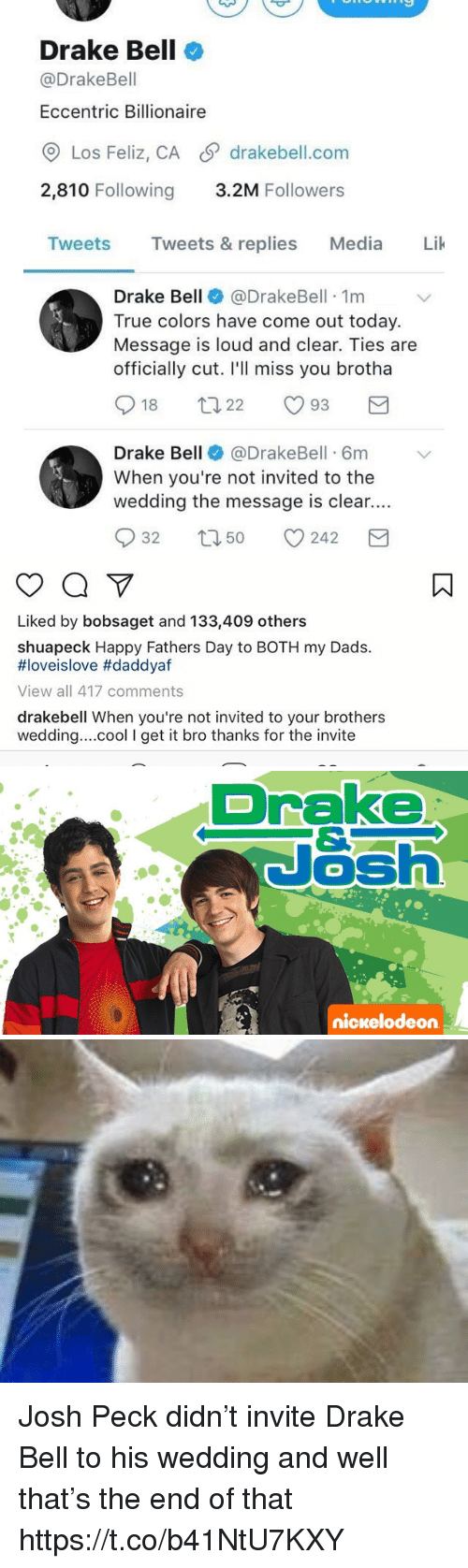 Ill Miss You: Drake Bell  @Drake Bell  Eccentric Billionaire  Los Feliz, CA S drakebell.com  2,810 Following  3.2M Followers  Tweets  Tweets & replies  Media  Lik  Drake Bell  @Drake Bell 1m  True colors have come out today.  Message is loud and clear. Ties are  officially cut. I'll miss you brotha  S 18  93  22  Drake Bell  @DrakeBell 6m v  When you're not invited to the  wedding the message is clear.  S 32 t 50  242  M   Liked by bobsaget and 133,409 others  shuapeck Happy Fathers Day to BOTH my Dads.  HIoveislove #daddyaf  View all 417 comments  drakebell When you're not invited to your brothers  wedding... cool l get it  bro thanks for the invite   Drake  Nash  nickelodeon Josh Peck didn't invite Drake Bell to his wedding and well that's the end of that https://t.co/b41NtU7KXY