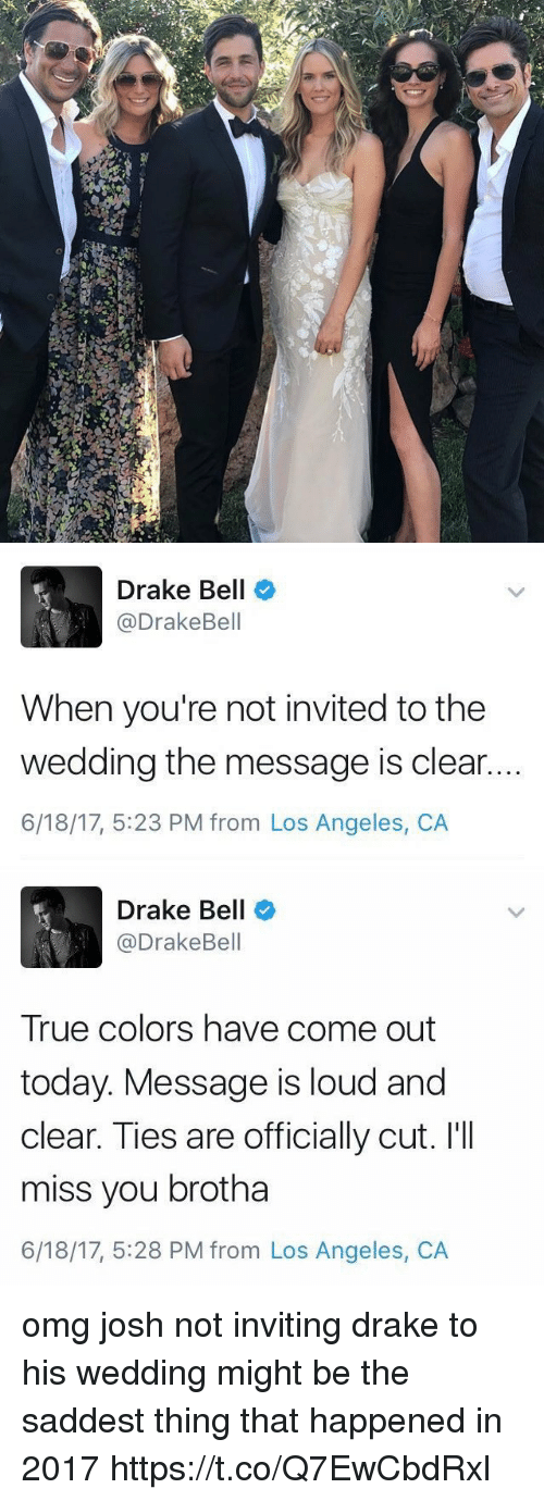 Louding: Drake Bell  @DrakeBell  When you're not invited to the  wedding the message is clear.  6/18/17, 5:23 PM from Los Angeles, CA   Drake Bell  @DrakeBell  True colors have come out  today. Message is loud and  clear. Ties are officially cut. I'II  miss you brotha  6/18/17, 5:28 PM from Los Angeles, CA omg josh not inviting drake to his wedding might be the saddest thing that happened in 2017 https://t.co/Q7EwCbdRxl