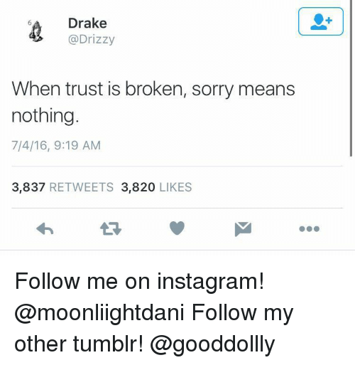 Drizzy: Drake  @Drizzy  When trust is broken, sorry means  nothing  7/4/16, 9:19 AM  3,837 RETWEETS 3,820 LIKES Follow me on instagram! @moonliightdani Follow my other tumblr! @gooddollly