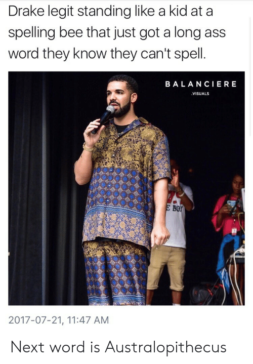 Ass, Drake, and Word: Drake legit standing like a kid at a  spelling bee that just got a long ass  word they know they can't spell  BALANCIERE  VISUALS  B0  2017-07-21, 11:47 AM Next word is Australopithecus