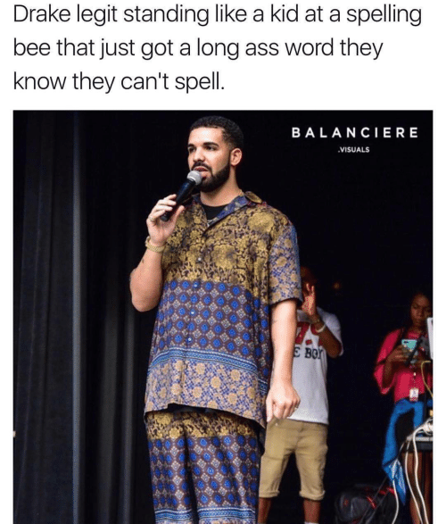 Ass, Drake, and Word: Drake legit standing like a kid at a spelling  bee that just got a long ass word they  know they can't spell  BALANCIERE  VISUALS  Bor