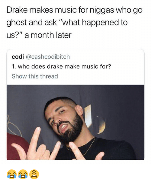 """Drake, Music, and Ghost: Drake makes music for niggas who go  ghost and ask """"what happened to  us?"""" a month later  codi @cashcodibitch  1. who does drake make music for?  Show this thread 😂😂😩"""
