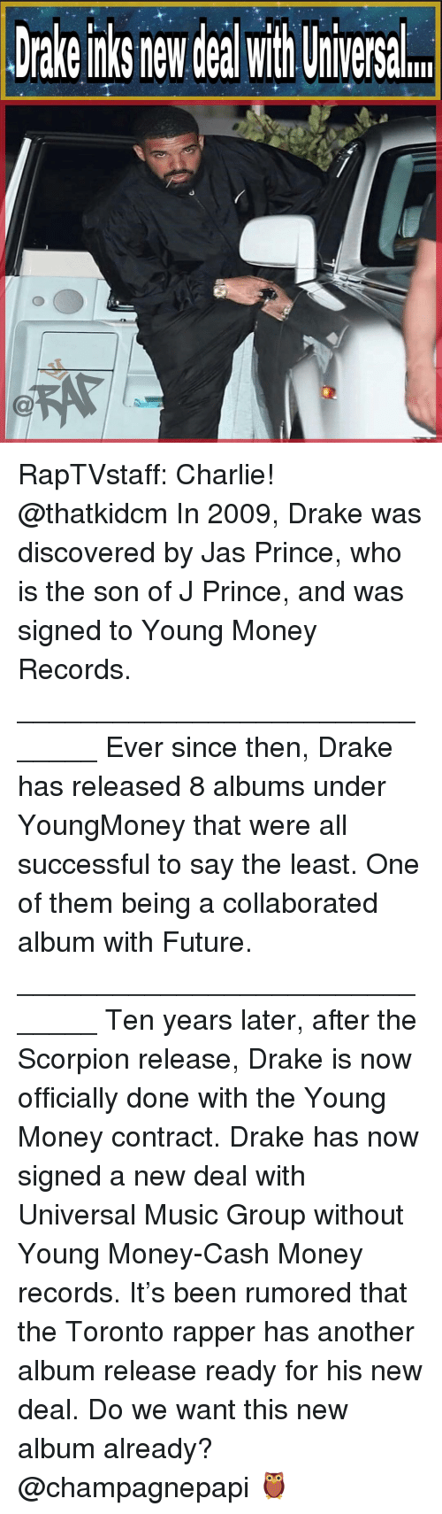 jas: Drake nks new deal with Uiversal RapTVstaff: Charlie! @thatkidcm In 2009, Drake was discovered by Jas Prince, who is the son of J Prince, and was signed to Young Money Records. ______________________________ Ever since then, Drake has released 8 albums under YoungMoney that were all successful to say the least. One of them being a collaborated album with Future. ______________________________ Ten years later, after the Scorpion release, Drake is now officially done with the Young Money contract. Drake has now signed a new deal with Universal Music Group without Young Money-Cash Money records. It's been rumored that the Toronto rapper has another album release ready for his new deal. Do we want this new album already? @champagnepapi 🦉