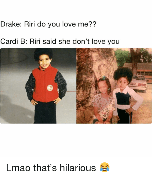 Drake, Funny, and Lmao: Drake: Riri do you love me??  Cardi B: Riri said she don't love you Lmao that's hilarious 😂