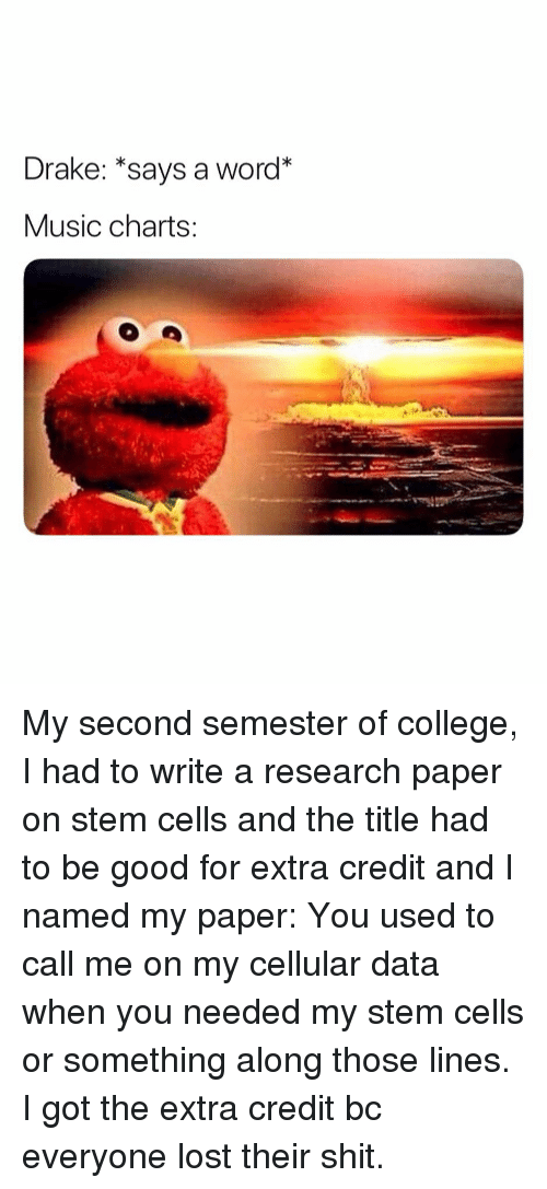 College, Drake, and Music: Drake: *says a word*  Music charts: My second semester of college, I had to write a research paper on stem cells and the title had to be good for extra credit and I named my paper: You used to call me on my cellular data when you needed my stem cells or something along those lines. I got the extra credit bc everyone lost their shit.