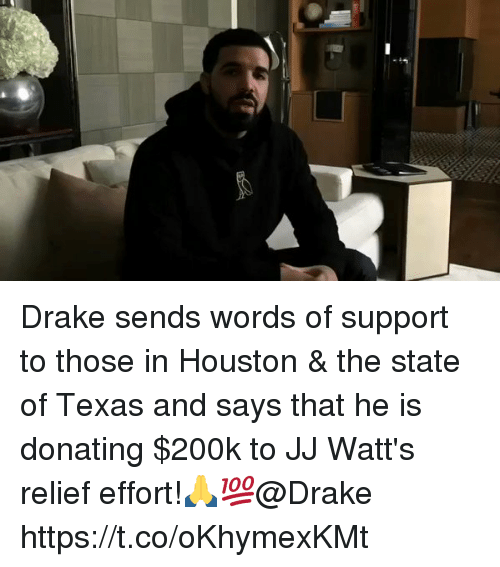Drake, Houston, and Texas: Drake sends words of support to those in Houston & the state of Texas and says that he is donating $200k to JJ Watt's relief effort!🙏💯@Drake https://t.co/oKhymexKMt