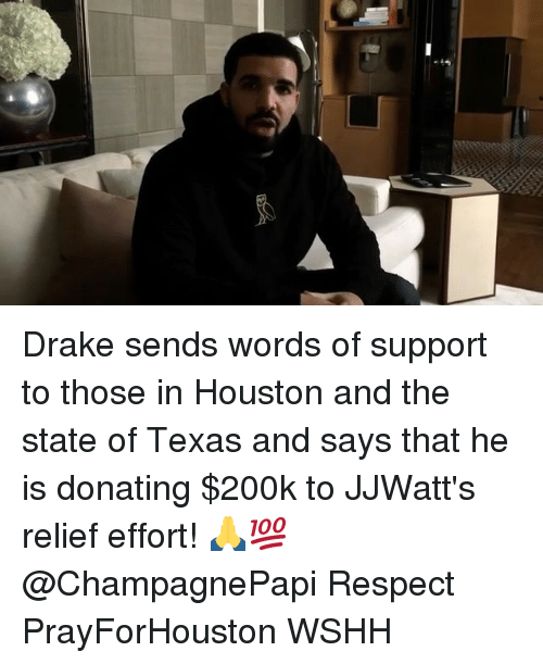Drake, Memes, and Respect: Drake sends words of support to those in Houston and the state of Texas and says that he is donating $200k to JJWatt's relief effort! 🙏💯 @ChampagnePapi Respect PrayForHouston WSHH