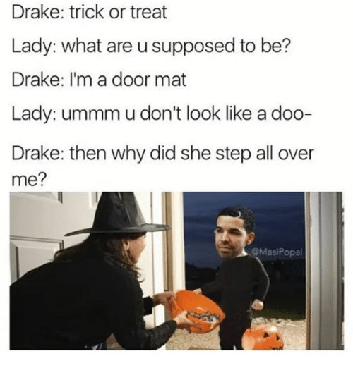 Drake, What Ares, and Step: Drake: trick or treat  Lady: what are u supposed to be?  Drake: I'm a door mat  Lady: ummm u don't look like a doo-  Drake: then why did she step all over  me?  @MasiPopa