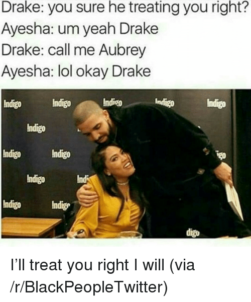aubrey: Drake: you sure he treating you right?  Ayesha: um yeah Drake  Drake: call me Aubrey  Ayesha: lol okay Drake  Indigo Indigo  Indico  Indigo  Indigo  Indigo  Indigo Indigo  Indigo  Indigo Indige  Indi  digo <p>I&rsquo;ll treat you right I will (via /r/BlackPeopleTwitter)</p>