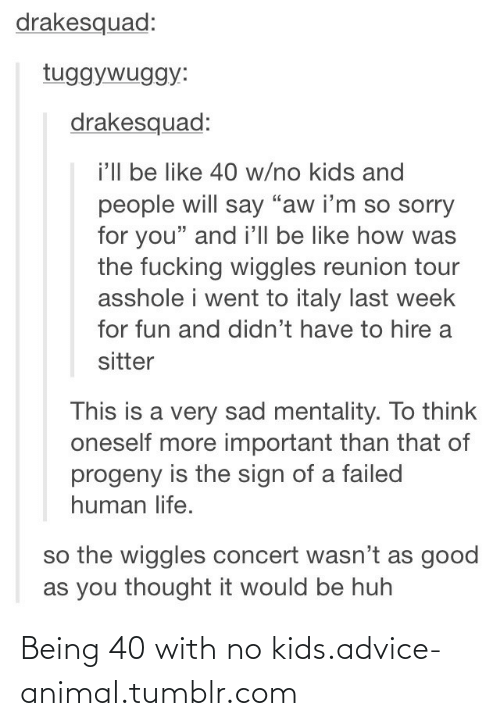 """the wiggles: drakesquad:  tuggywuggy:  drakesquad:  i'll be like 40 w/no kids and  people will say """"aw i'm so sorry  for you"""" and i'll be like how was  the fucking wiggles reunion tour  asshole i went to italy last week  for fun and didn't have to hire a  sitter  This is a very sad mentality. To think  oneself more important than that of  progeny is the sign of a failed  human life.  so the wiggles concert wasn't as good  as you thought it would be huh Being 40 with no kids.advice-animal.tumblr.com"""