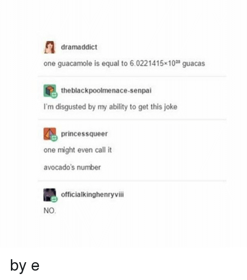 Senpais: dramaddict  one guacamole is equal to 6.0221415x10 guacas  the blackpoolmenace-senpai  I'm disgusted by my ability to get this joke  princessqueer  one might even call it  avocado's number  officialkinghenryviii  NO by e