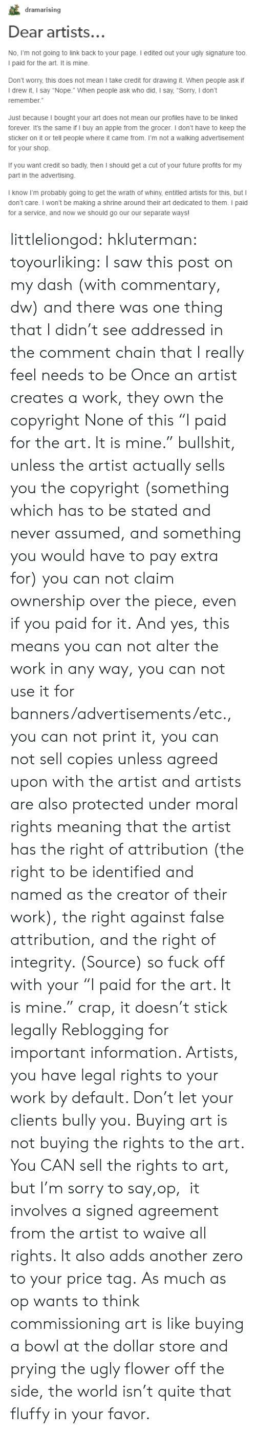 """Shrine: dramarising  Dear artists..  No, Fm not going to link back to your page. I edited out your ugly signature too  I paid for the art. It is mine.  Don't worry, this does not mean I take credit for drawing it. When people ask if  I drew it, I say """"Nope."""" When people ask who did, I say, """"Sorry, I don't  remember.  Just because I bought your art does not mean our profiles have to be linked  forever. It's the same if I buy an apple from the grocer. I don't have to keep the  sticker on it or tell people where it came from. I'm not a walking advertisement  for your shop.  If you want credit so badly,then I should get a cut of your tuture profmts for my  part in the advertising  I know I'm probably going to get the wrath of whiny, entitled artists for this, but I  don't care. I won't be making a shrine around their art dedicated to them. I paid  for a service, and now we should go our our separate ways! littleliongod: hkluterman:  toyourliking:  I saw this post on my dash (with commentary, dw) and there was one thing that I didn't see addressed in the comment chain that I really feel needs to be Once an artist creates a work, they own the copyright None of this""""I paid for the art. It is mine."""" bullshit, unless the artist actually sells you the copyright (something which has to be stated and never assumed, and something you would have to pay extra for) you can not claim ownership over the piece, even if you paid for it. And yes, this means you can not alter the work in any way, you can not use it for banners/advertisements/etc., you can not print it, you can not sell copiesunless agreed upon with the artist and artists are also protected under moral rights meaning that the artist has the right of attribution (the right to be identified and named as the creator of their work), the right against false attribution, and the right of integrity. (Source) so fuck off with your """"I paid for the art. It is mine."""" crap, it doesn't stick legally  Reblogging for important informati"""
