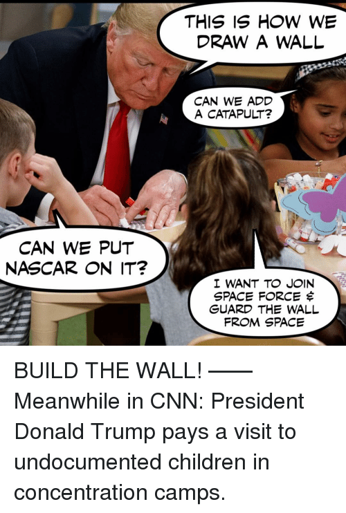 Children, cnn.com, and Donald Trump: DRAW A WALL  CAN WE ADD  A CATAPULT?  CAN WE PUT  NASCAR ON IT?  I WANT TO JOIN  SPACE FORCE $  GUARD THE WALL  FROM SPACE BUILD THE WALL! —— Meanwhile in CNN: President Donald Trump pays a visit to undocumented children in concentration camps.