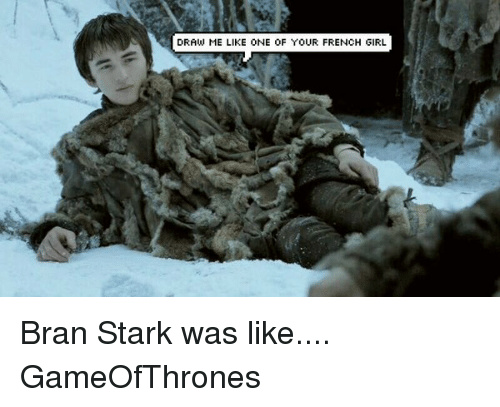 draw me like one of your french girls: DRAW ME LIKE ONE OF YOUR FRENCH GIRL Bran Stark was like.... GameOfThrones