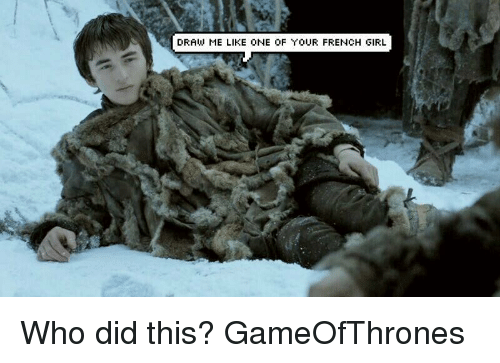Draw Me Like One Of Your French: DRAW ME LIKE ONE OF YOUR FRENCH GIRL Who did this? GameOfThrones