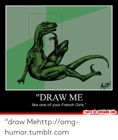 """draw me like one of your french girls: """"DRAW ME  like one of your French Girls.""""  TASTE OF AWESOME.COM """"draw Mehttp://omg-humor.tumblr.com"""
