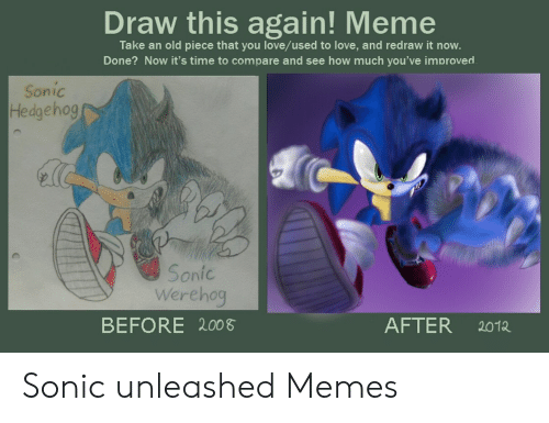 Werehog: Draw this again! Meme  Take an old piece that you love/used to love, and redraw it now.  Done? Now it's time to compare and see how much you've improved  Sonic  Hedgehog  Sonic  Werehog  BEFORE 200  AFTER  2012 Sonic unleashed Memes