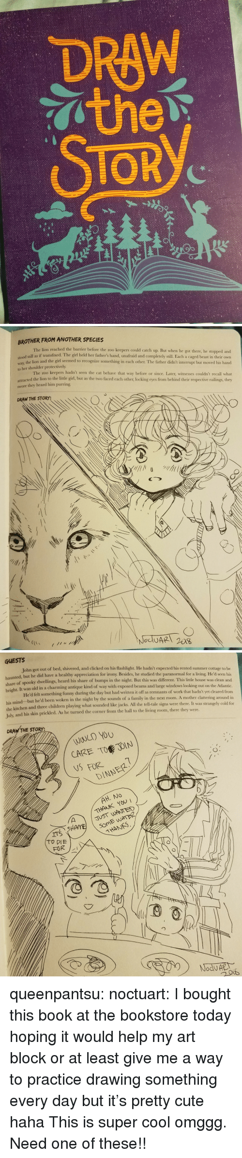 two faced: DRAW  TOR  2/   BROTHER FROM ANOTHER SPECIES  The lion reached the barrier before the zoo keepers could catch up. But when he got there, he stopped and  dl still as if transfixed. The girl held her father's hand, unafraid and completely still. Each a caged beast in their own  way, the lion and the girl seemed to recognize something in cach other. The father didn't interrupt but moved his hand  to her shoulder protectively  The zoo keepers hadn't seen the cat behave that way before or since. Later, witnesses couldn't recall what  attracted the lion to the little girl, but as the two faced each other, locking eyes from behind their respective railings, they  swore they heard him purring  DRAW THE STORY:   GUESTS  John got out of bed, shivered, and clicked on his flashlight. He hadn't expected his rented summer cottage to be  nted, but he did have a healthy appreciation for irony. Besides, he studied the paranormal for a living. He'd seen his  share  of spooky dwellings, heard his share of bumps in the night. But this was different. This little house was clean and  It was old in a charming antique kind of way with exposed beams and large windows looking out on the Atlantic  He'd felt something funny during the day but had written it off as remnants of work that hadn't yet cleared from  right.  his mind but he'd been woken in the night by the sounds of a family in the next room. A mother  the kitchen and three children playing what sounded like jacks. All the tell-tale signs were there. It was stran  Tulx  and his skin prickled. As he turned the corner from the hall to the living room, there they were.  clattering around in  gely cold for  DRAW THE STORY:  WOULD YOU  CARE TO JOIN  NSFORE  DINNER  THANK YOU  JUST WANTED  THANS queenpantsu:  noctuart:  I bought this book at the bookstore today hoping it would help my art block or at least give me a way to practice drawing something every day but it's pretty cute haha  This is super cool omggg. Need one of these