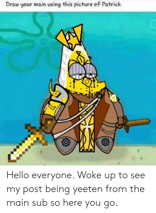 Hello, Picture, and You: Draw your main using this picture of Patrick Hello everyone. Woke up to see my post being yeeten from the main sub so here you go.