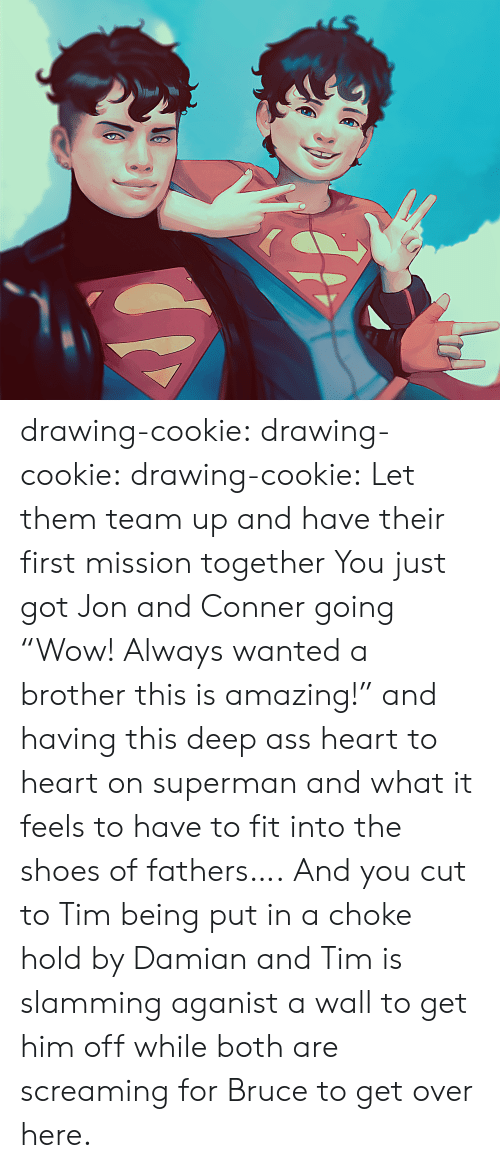 "cookie: drawing-cookie: drawing-cookie:  drawing-cookie: Let them team up and have their first mission together  You just got Jon and Conner going ""Wow! Always wanted a brother this is amazing!"" and  having this deep ass heart to heart on superman and what it feels to have to fit into the shoes of fathers…. And you cut to Tim being put in a choke hold by Damian and Tim is slamming aganist a wall to get him off while both are screaming for Bruce to get over here."