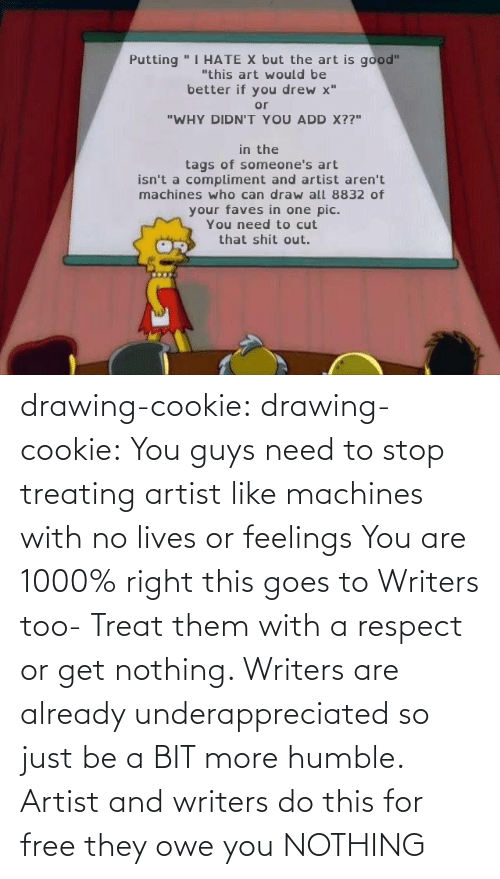 feelings: drawing-cookie: drawing-cookie: You guys need to stop treating artist like machines with no lives or feelings You are 1000% right this goes to Writers too-  Treat them with a respect or get nothing. Writers are already underappreciated so just be a BIT more humble. Artist and writers do this for free they owe you NOTHING