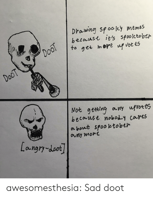 mere: Drawing spooley memes  becaust it's spoolctobth  DooT  to  mere  get  up vot es  DoOT  Not geting any ufvotes  because noboy cares  about spooletobth  auny mort  Langry-doot awesomesthesia:  Sad doot