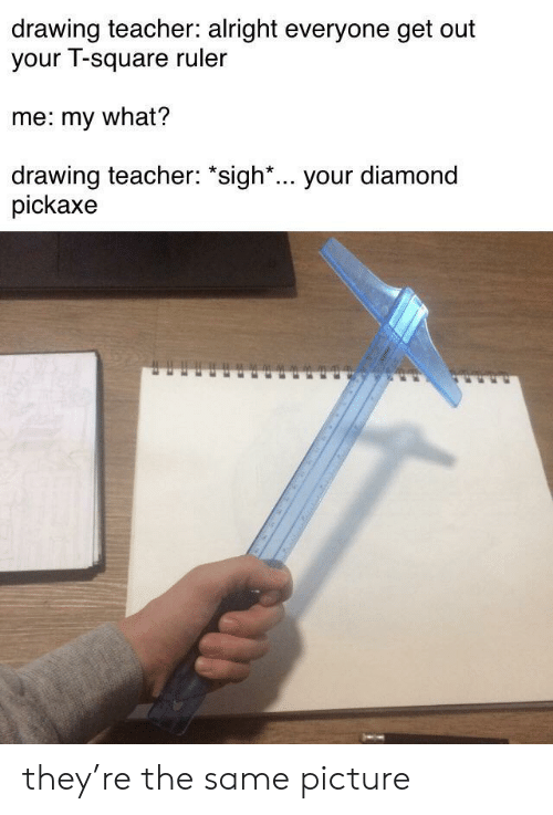 "Diamond: drawing teacher: alright everyone get out  your T-square ruler  me: my what?  drawing teacher: ""sigh*... your diamond  pickaxe they're the same picture"