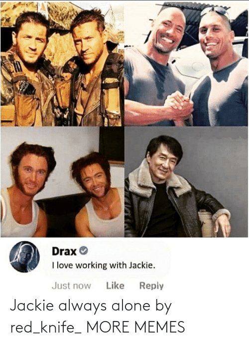 red: Drax O  I love working with Jackie.  Reply  Just now  Like Jackie always alone by red_knife_ MORE MEMES
