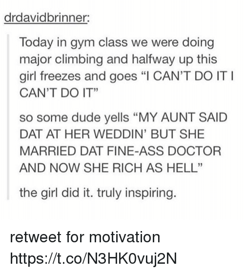 "Ass, Climbing, and Doctor: drdavidbrinner:  Today in gym class we were doing  major climbing and halfway up this  girl freezes and goes ""I CAN'T DO IT  CAN'T DO IT""  so some dude yells ""MY AUNT SAID  DAT AT HER WEDDIN' BUT SHE  MARRIED DAT FINE-ASS DOCTOR  AND NOW SHE RICH AS HELL""  the girl did it. truly inspiring retweet for motivation https://t.co/N3HK0vuj2N"