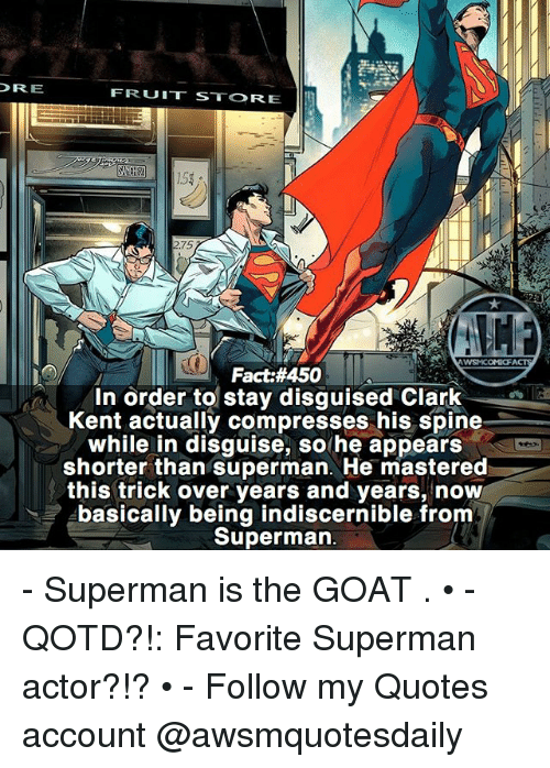 Clark Kent: DRE  FRUIT STORE  2.75  WSMCOMC  Fact:#450  In order to stay disguised Clark  Kent actually compresses his spine  while in disguise, so he appears  shorter than superman. He mastered  this trick over years and years, now  basically being indiscernible from  Superman - Superman is the GOAT . • - QOTD?!: Favorite Superman actor?!? • - Follow my Quotes account @awsmquotesdaily
