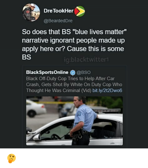 """Car Crashing: Dre TookHer  @BeardedDre  So does that BS """"blue lives matter""""  narrative ignorant people made up  apply here or? Cause this is some  BS  ig:blacktwitter  BlackSportsOnline@BSo  Black Off-Duty Cop Tries to Help After Car  Crash, Gets Shot By White On Duty Cop Who  Thought He Was Criminal (Vid) bit.ly/2t2Dwo6 🤔"""