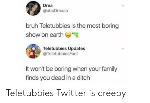 Bruh, Creepy, and Family: Drea  @abcDreaaa  bruh Teletubbies is the most boring  show on earth  Teletubbies Updates  @TeletubbiesFact  It won't be boring when your family  finds you dead in a ditch Teletubbies Twitter is creepy