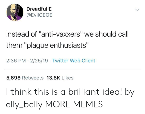 "Anti Vaxxers: Dreadful E  @EvilCEOE  Instead of ""anti-vaxxers"" we should call  them ""plague enthusiasts""  2:36 PM - 2/25/19 Twitter Web Client  5,698 Retweets 13.8K Likes I think this is a brilliant idea! by elly_belly MORE MEMES"