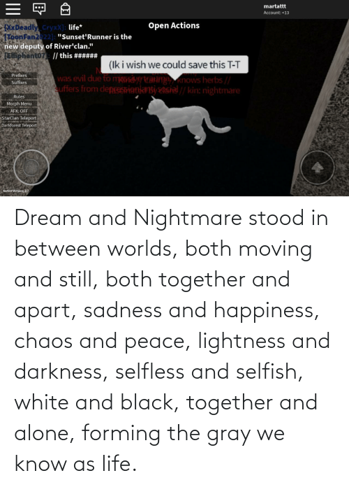 chaos: Dream and Nightmare stood in between worlds, both moving and still, both together and apart, sadness and happiness, chaos and peace, lightness and darkness, selfless and selfish, white and black, together and alone, forming the gray we know as life.